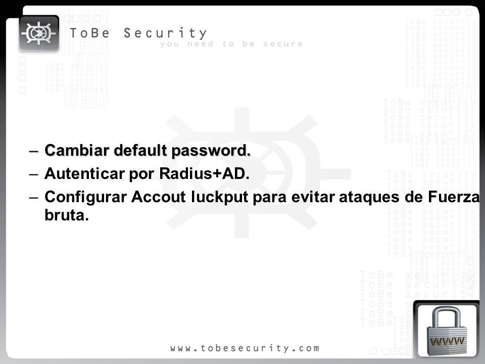 –Cambiar default password. –Autenticar por Radius+AD. –Configurar Accout luckput para evitar ataques de Fuerza bruta.