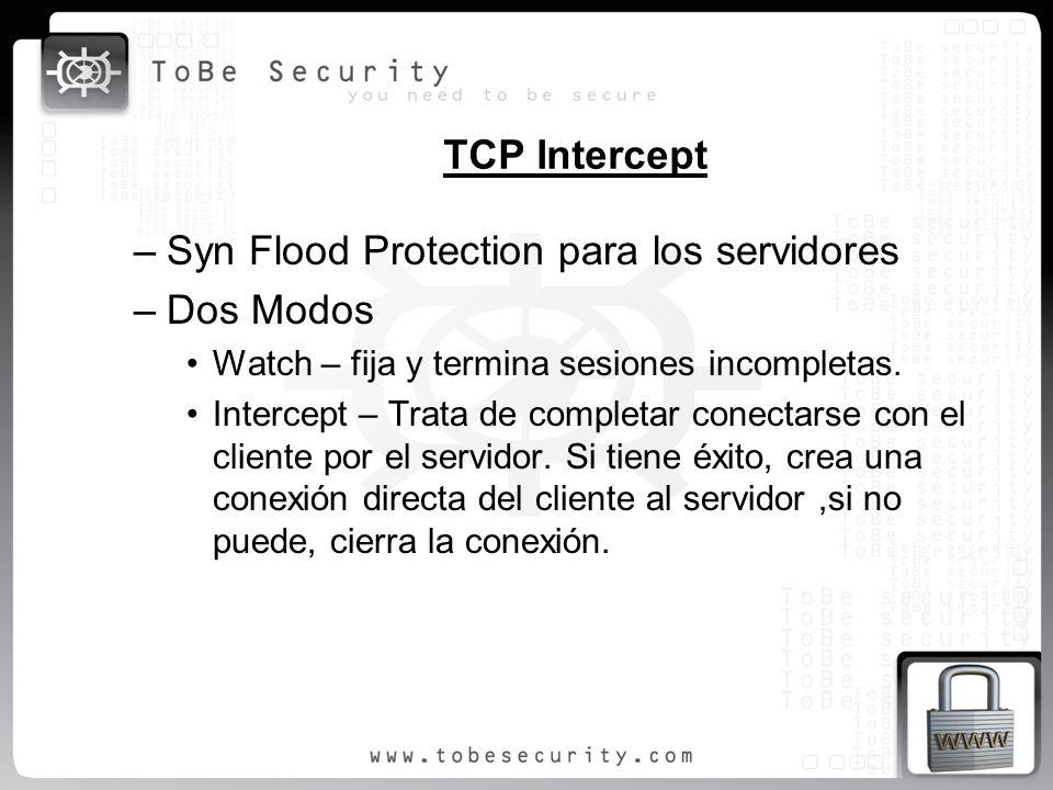 TCP Intercept –Syn Flood Protection para los servidores –Dos Modos Watch – fija y termina sesiones incompletas. Intercept – Trata de completar conecta