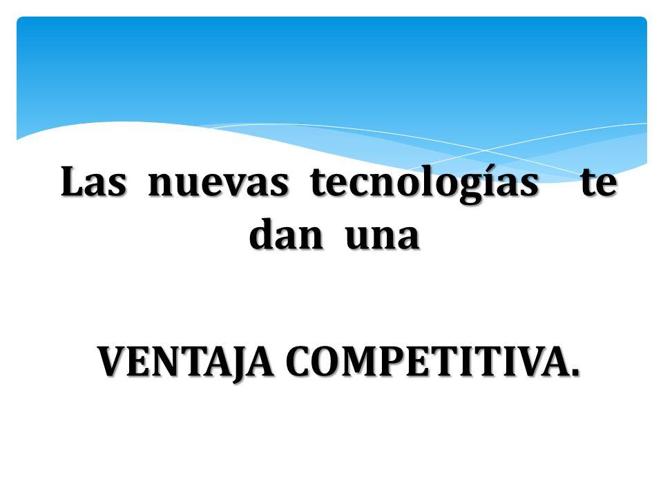 Las nuevas tecnologías te dan una Las nuevas tecnologías te dan una VENTAJA COMPETITIVA.