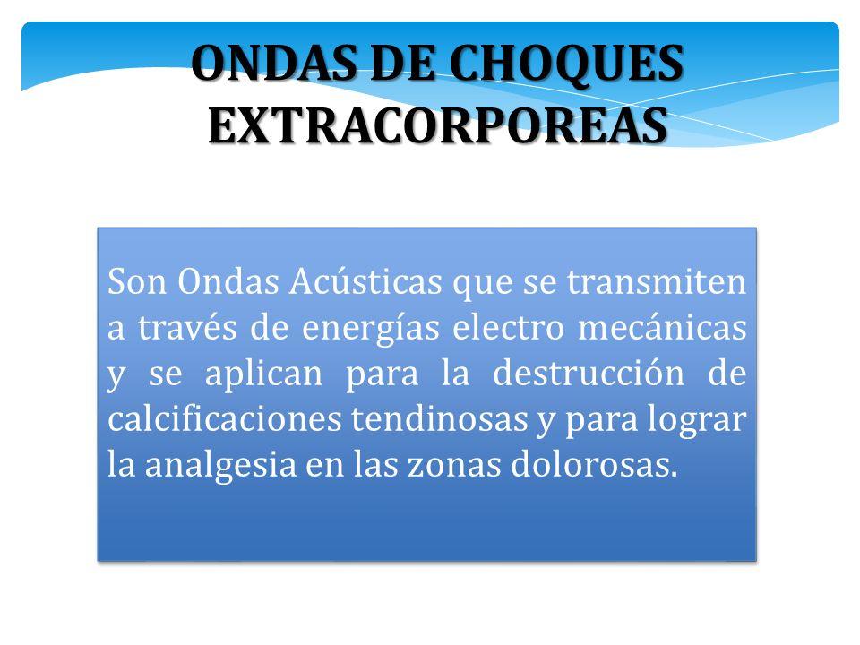 ONDAS DE CHOQUES EXTRACORPOREAS Son Ondas Acústicas que se transmiten a través de energías electro mecánicas y se aplican para la destrucción de calcificaciones tendinosas y para lograr la analgesia en las zonas dolorosas.