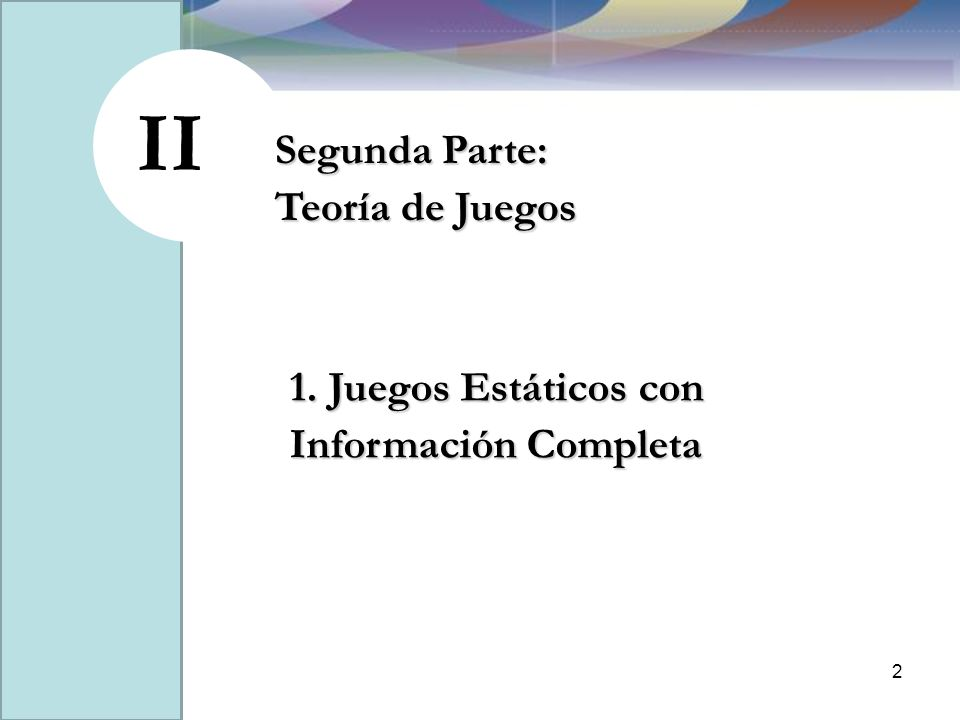 II Segunda Parte: Teoría de Juegos 2 1. Juegos Estáticos con Información Completa