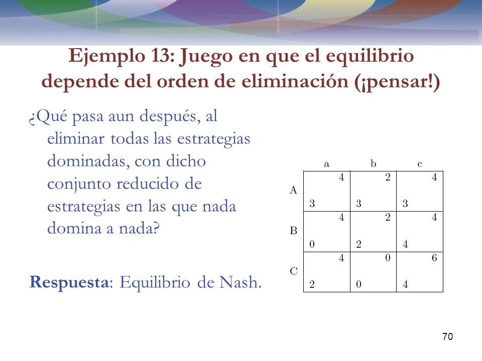 Ejemplo 13: Juego en que el equilibrio depende del orden de eliminación (¡pensar!) ¿Qué pasa aun después, al eliminar todas las estrategias dominadas, con dicho conjunto reducido de estrategias en las que nada domina a nada.