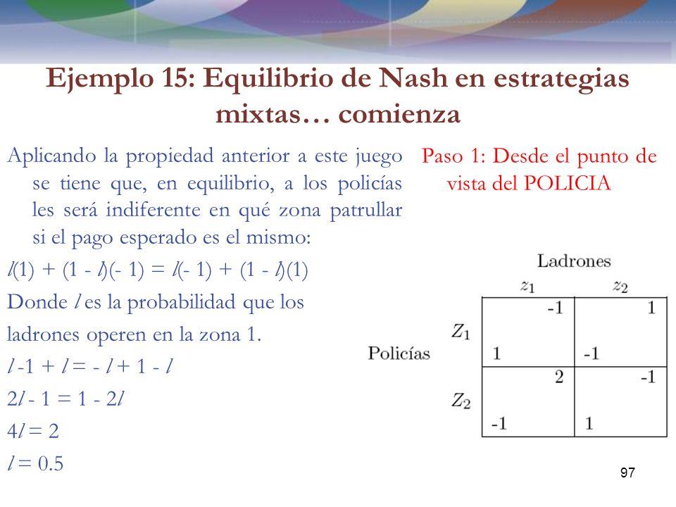 Ejemplo 15: Equilibrio de Nash en estrategias mixtas… comienza Aplicando la propiedad anterior a este juego se tiene que, en equilibrio, a los policías les será indiferente en qué zona patrullar si el pago esperado es el mismo: l(1) + (1 - l)(- 1) = l(- 1) + (1 - l)(1) Donde l es la probabilidad que los ladrones operen en la zona 1.