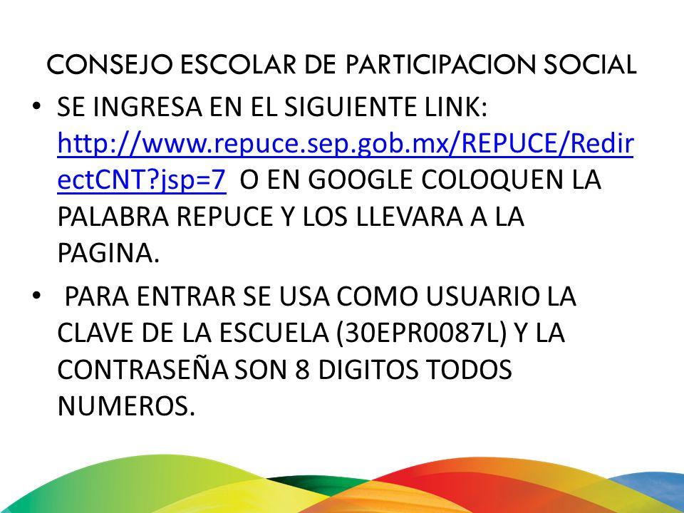 CONSEJO ESCOLAR DE PARTICIPACION SOCIAL SE INGRESA EN EL SIGUIENTE LINK: http://www.repuce.sep.gob.mx/REPUCE/Redir ectCNT?jsp=7 O EN GOOGLE COLOQUEN L