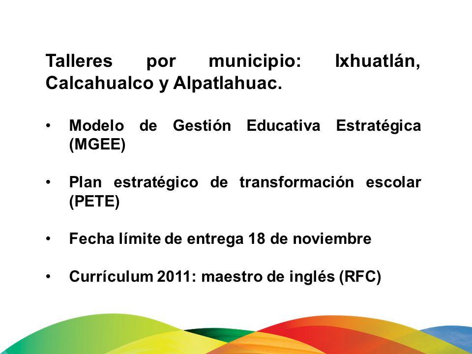 Talleres por municipio: Ixhuatlán, Calcahualco y Alpatlahuac. Modelo de Gestión Educativa Estratégica (MGEE) Plan estratégico de transformación escola