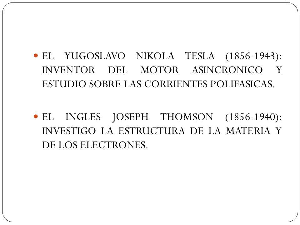 EL YUGOSLAVO NIKOLA TESLA (1856-1943): INVENTOR DEL MOTOR ASINCRONICO Y ESTUDIO SOBRE LAS CORRIENTES POLIFASICAS. EL INGLES JOSEPH THOMSON (1856-1940)