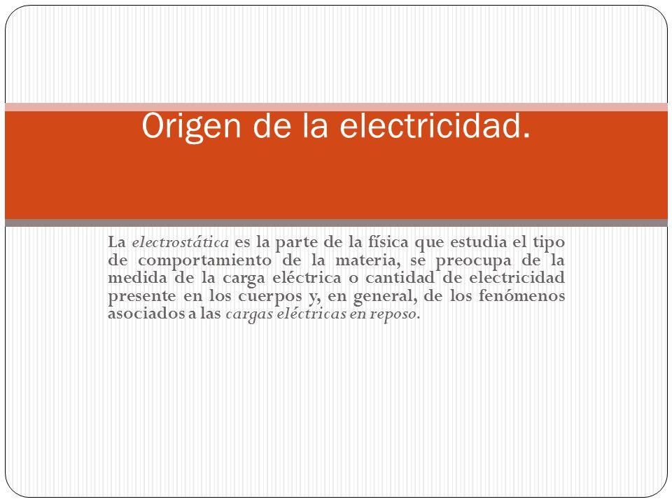 La electrostática es la parte de la física que estudia el tipo de comportamiento de la materia, se preocupa de la medida de la carga eléctrica o canti