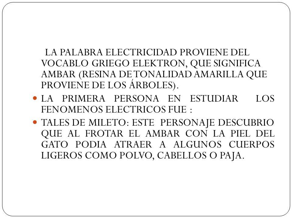 LA PALABRA ELECTRICIDAD PROVIENE DEL VOCABLO GRIEGO ELEKTRON, QUE SIGNIFICA AMBAR (RESINA DE TONALIDAD AMARILLA QUE PROVIENE DE LOS ÁRBOLES). LA PRIME