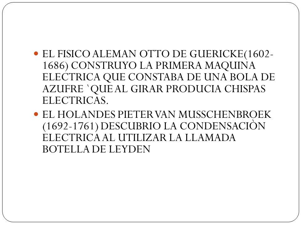 EL FISICO ALEMAN OTTO DE GUERICKE(1602- 1686) CONSTRUYO LA PRIMERA MAQUINA ELECTRICA QUE CONSTABA DE UNA BOLA DE AZUFRE `QUE AL GIRAR PRODUCIA CHISPAS