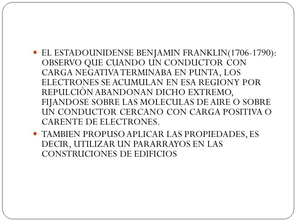 EL ESTADOUNIDENSE BENJAMIN FRANKLIN(1706-1790): OBSERVO QUE CUANDO UN CONDUCTOR CON CARGA NEGATIVA TERMINABA EN PUNTA, LOS ELECTRONES SE ACUMULAN EN E