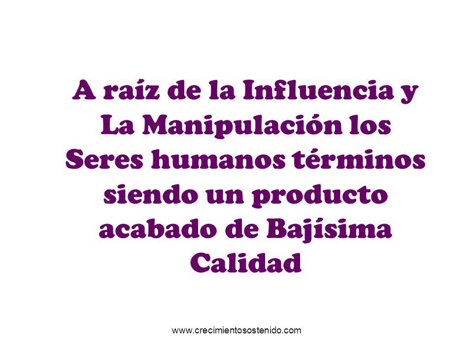 A raíz de la Influencia y La Manipulación los Seres humanos términos siendo un producto acabado de Bajísima Calidad www.crecimientosostenido.com