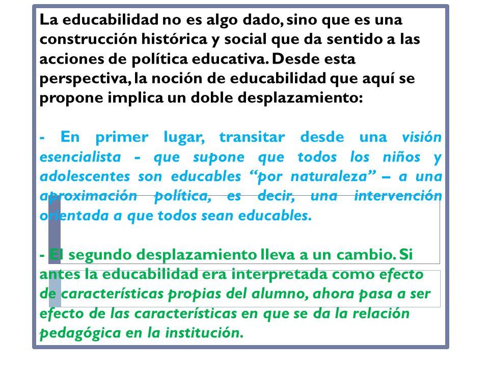 La educabilidad no es algo dado, sino que es una construcción histórica y social que da sentido a las acciones de política educativa. Desde esta persp