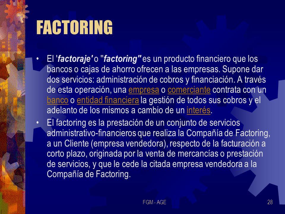 FGM - AGE28 FACTORING El ' factoraje' o '' factoring'' es un producto financiero que los bancos o cajas de ahorro ofrecen a las empresas. Supone dar d