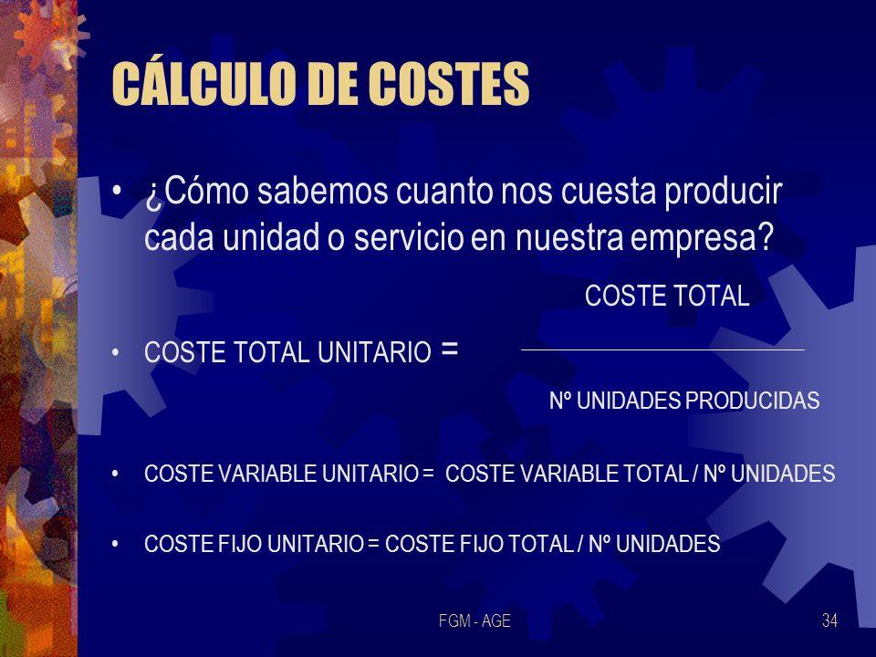 FGM - AGE34 CÁLCULO DE COSTES ¿Cómo sabemos cuanto nos cuesta producir cada unidad o servicio en nuestra empresa? COSTE TOTAL COSTE TOTAL UNITARIO = N