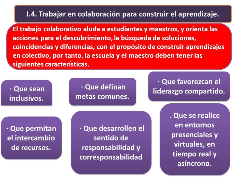I.4. Trabajar en colaboración para construir el aprendizaje. El trabajo colaborativo alude a estudiantes y maestros, y orienta las acciones para el de