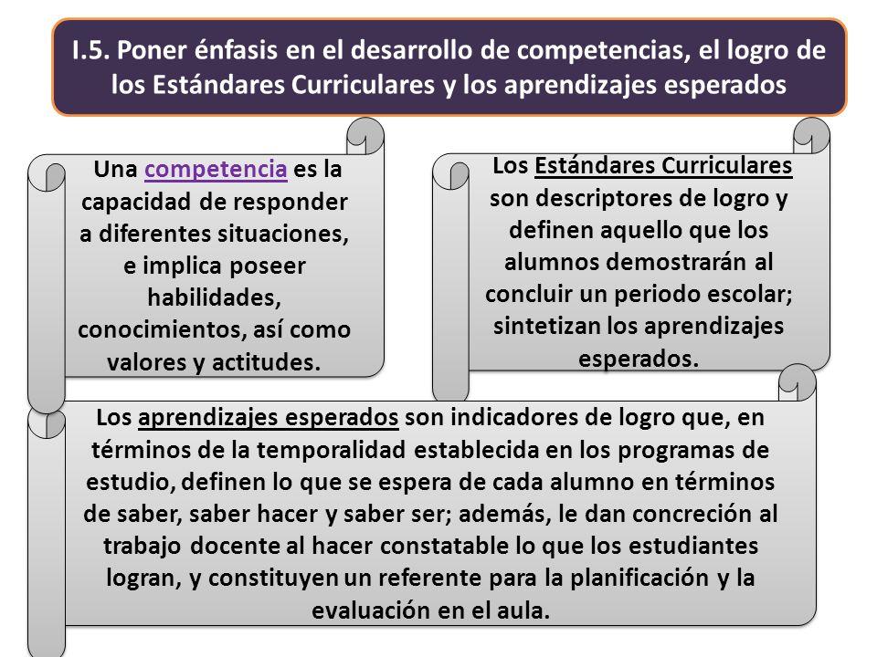 I.5. Poner énfasis en el desarrollo de competencias, el logro de los Estándares Curriculares y los aprendizajes esperados Los Estándares Curriculares