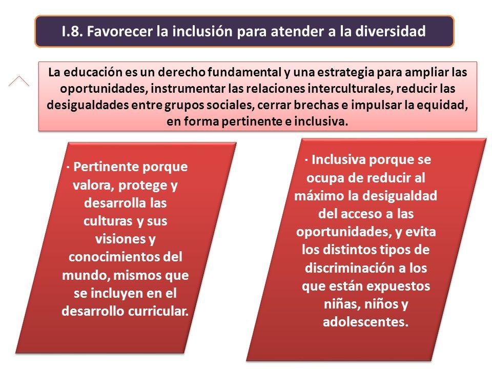 I.8. Favorecer la inclusión para atender a la diversidad La educación es un derecho fundamental y una estrategia para ampliar las oportunidades, instr