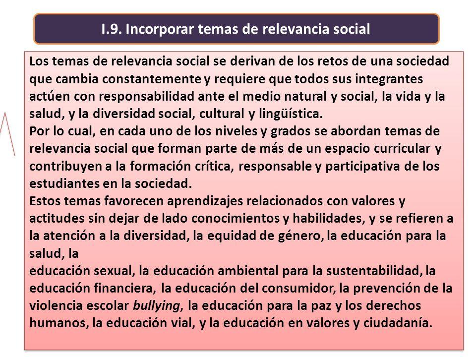 I.9. Incorporar temas de relevancia social Los temas de relevancia social se derivan de los retos de una sociedad que cambia constantemente y requiere