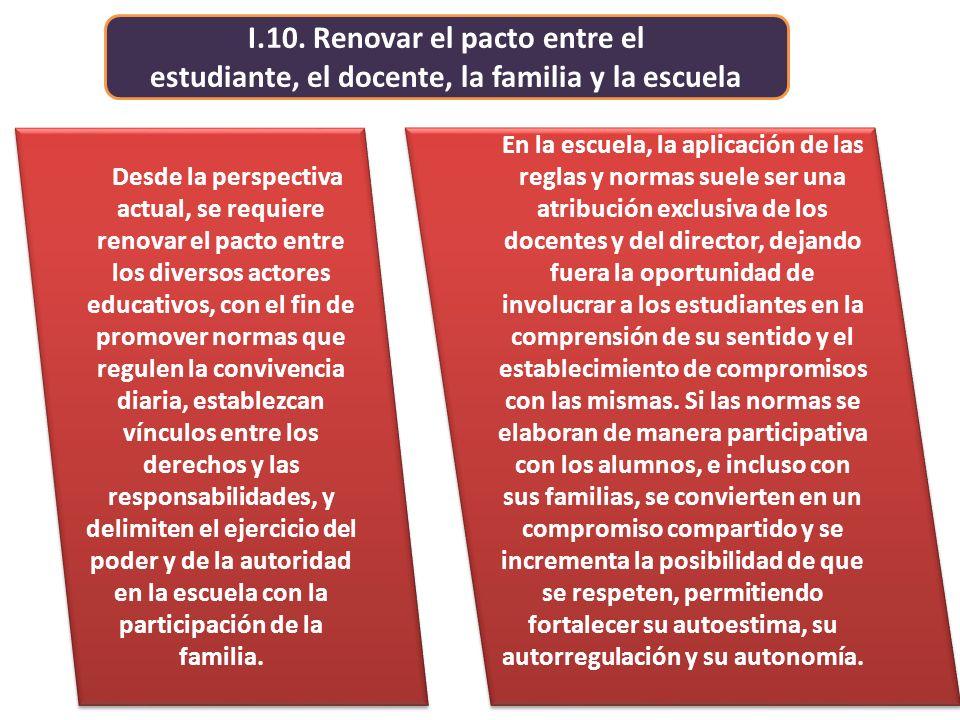 I.10. Renovar el pacto entre el estudiante, el docente, la familia y la escuela En la escuela, la aplicación de las reglas y normas suele ser una atri