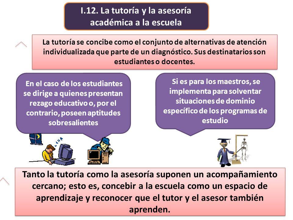I.12. La tutoría y la asesoría académica a la escuela Tanto la tutoría como la asesoría suponen un acompañamiento cercano; esto es, concebir a la escu