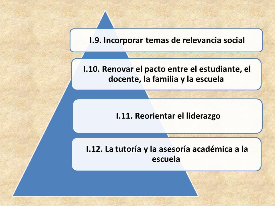 I.9. Incorporar temas de relevancia social I.10. Renovar el pacto entre el estudiante, el docente, la familia y la escuela I.11. Reorientar el lideraz