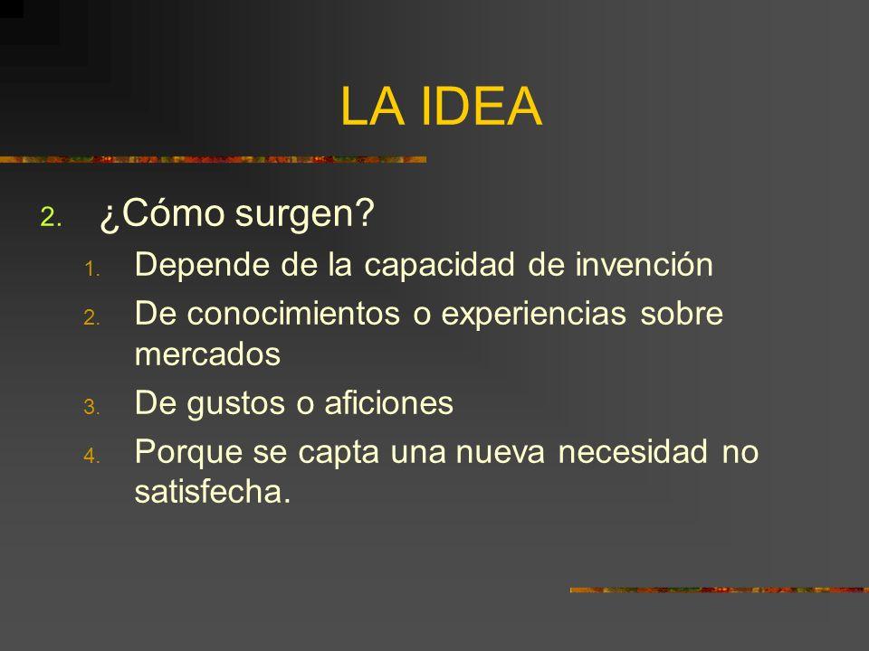 LA IDEA 2. ¿Cómo surgen? 1. Depende de la capacidad de invención 2. De conocimientos o experiencias sobre mercados 3. De gustos o aficiones 4. Porque