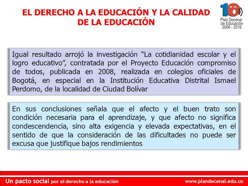 www.plandecenal.edu.co Un pacto social por el derecho a la educación Igual resultado arrojó la investigación La cotidianidad escolar y el logro educativo, contratada por el Proyecto Educación compromiso de todos, publicada en 2008, realizada en colegios oficiales de Bogotá, en especial en la Institución Educativa Distrital Ismael Perdomo, de la localidad de Ciudad Bolívar EL DERECHO A LA EDUCACIÓN Y LA CALIDAD DE LA EDUCACIÓN En sus conclusiones señala que el afecto y el buen trato son condición necesaria para el aprendizaje, y que afecto no significa condescendencia, sino alta exigencia y elevada expectativas, en el sentido de que la consideración de las dificultades no puede ser excusa que justifique bajos rendimientos