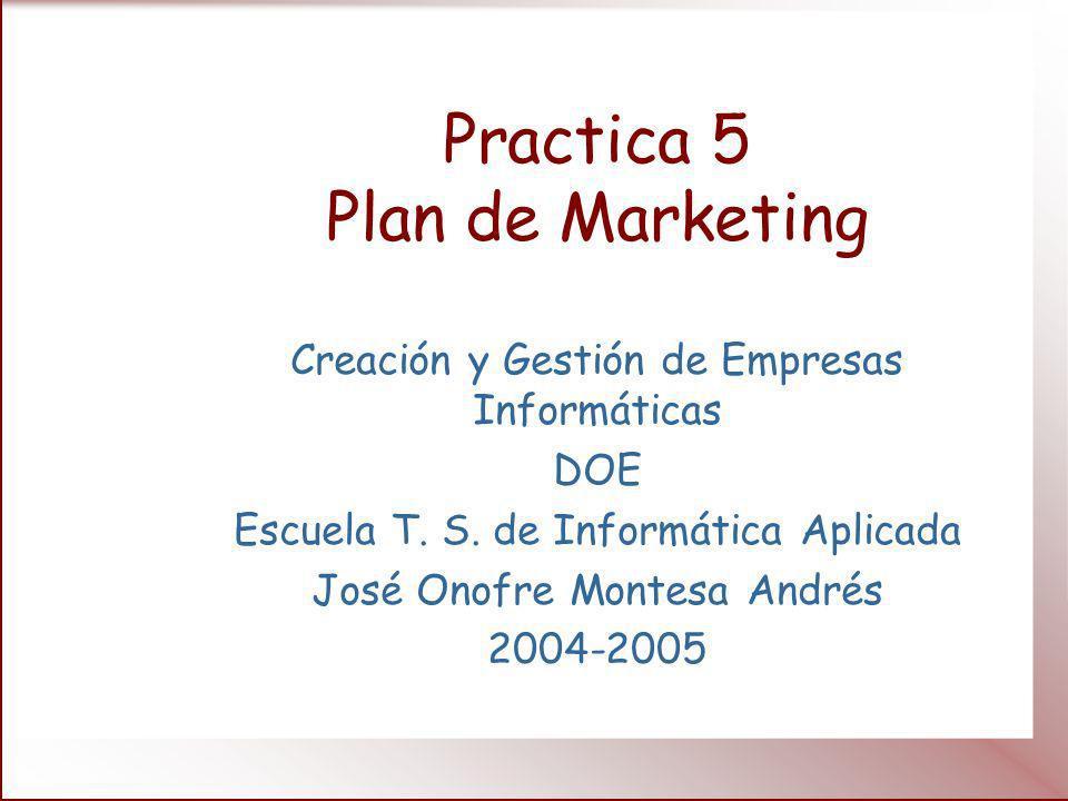 Practica 5 Plan de Marketing Creación y Gestión de Empresas Informáticas DOE Escuela T. S. de Informática Aplicada José Onofre Montesa Andrés 2004-200