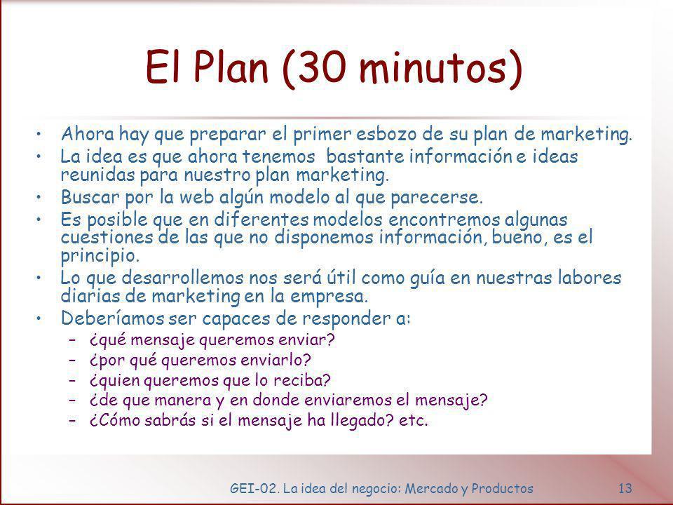 GEI-02. La idea del negocio: Mercado y Productos13 El Plan (30 minutos) Ahora hay que preparar el primer esbozo de su plan de marketing. La idea es qu