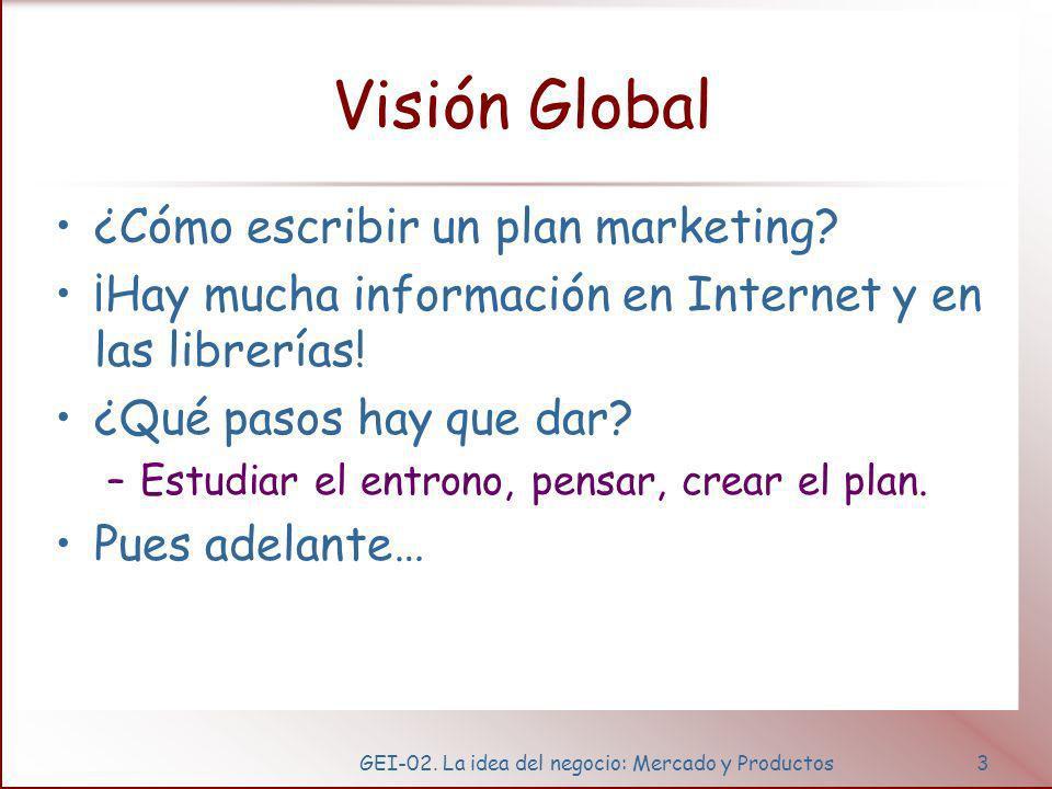 GEI-02. La idea del negocio: Mercado y Productos3 Visión Global ¿Cómo escribir un plan marketing? ¡Hay mucha información en Internet y en las librería