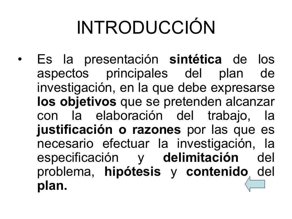 INTRODUCCIÓN Es la presentación sintética de los aspectos principales del plan de investigación, en la que debe expresarse los objetivos que se preten