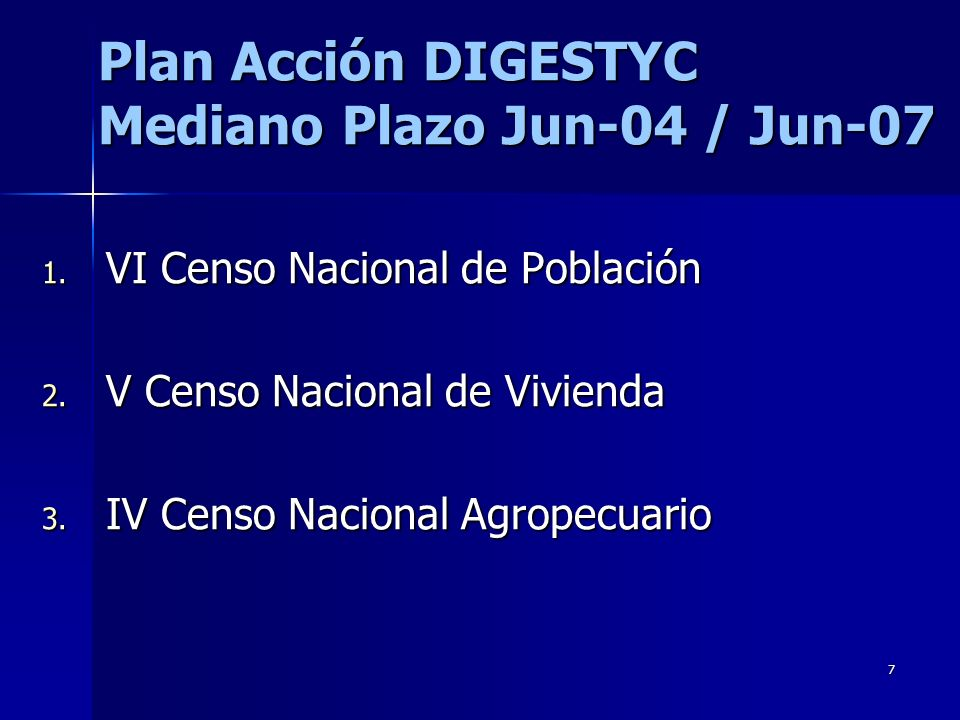 7 Plan Acción DIGESTYC Mediano Plazo Jun-04 / Jun-07 1. VI Censo Nacional de Población 2. V Censo Nacional de Vivienda 3. IV Censo Nacional Agropecuar