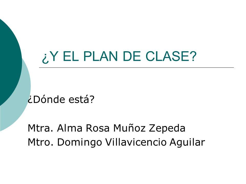 ¿Y EL PLAN DE CLASE? ¿Dónde está? Mtra. Alma Rosa Muñoz Zepeda Mtro. Domingo Villavicencio Aguilar