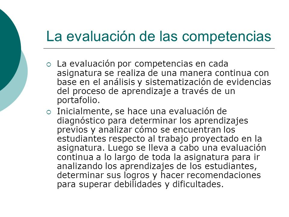 La evaluación de las competencias La evaluación por competencias en cada asignatura se realiza de una manera continua con base en el análisis y sistem