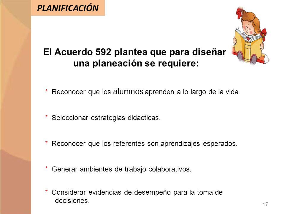 PLANIFICACIÓN El Acuerdo 592 plantea que para diseñar una planeación se requiere: * Reconocer que los alumnos aprenden a lo largo de la vida. * Selecc