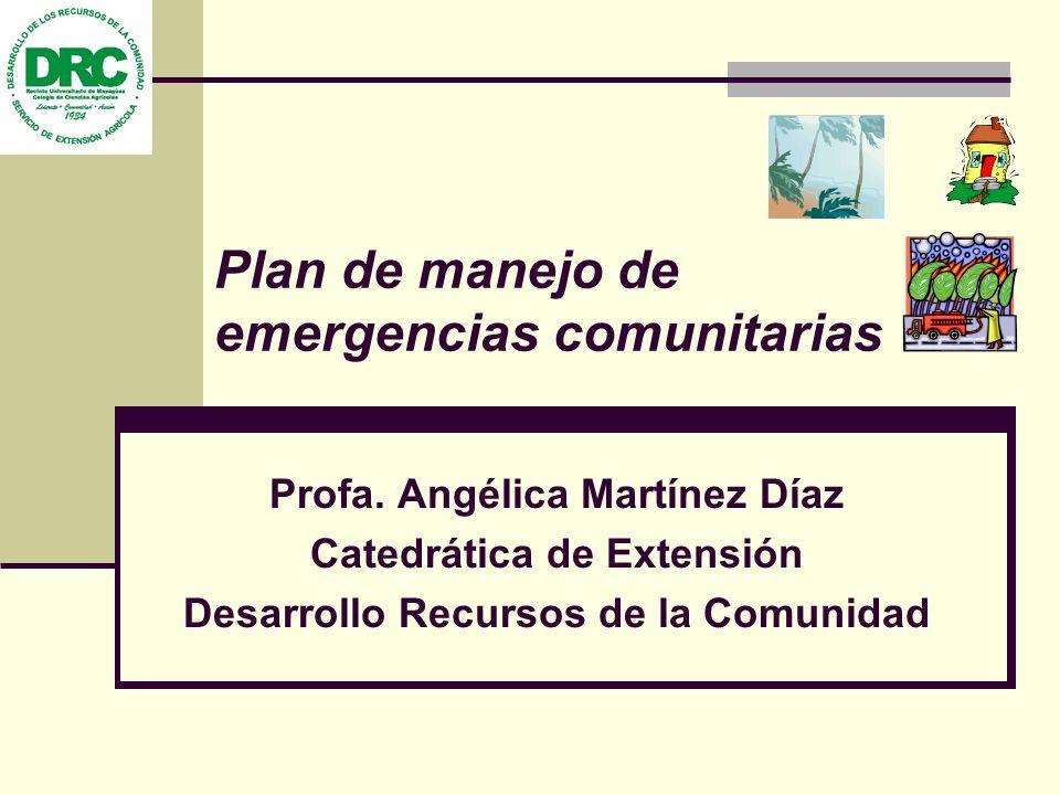 Plan de manejo de emergencias comunitarias Profa. Angélica Martínez Díaz Catedrática de Extensión Desarrollo Recursos de la Comunidad