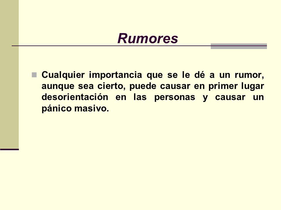 Rumores Cualquier importancia que se le dé a un rumor, aunque sea cierto, puede causar en primer lugar desorientación en las personas y causar un pánico masivo.