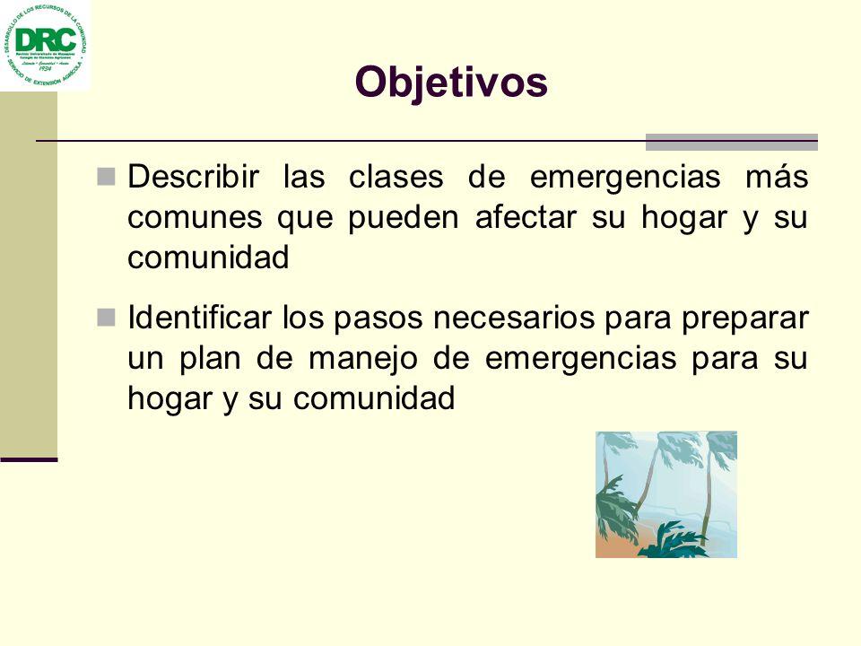 Objetivos Describir las clases de emergencias más comunes que pueden afectar su hogar y su comunidad Identificar los pasos necesarios para preparar un plan de manejo de emergencias para su hogar y su comunidad