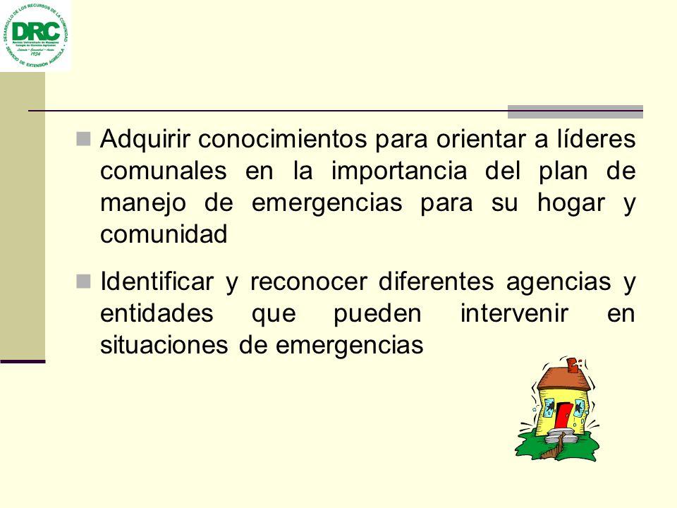 Adquirir conocimientos para orientar a líderes comunales en la importancia del plan de manejo de emergencias para su hogar y comunidad Identificar y reconocer diferentes agencias y entidades que pueden intervenir en situaciones de emergencias