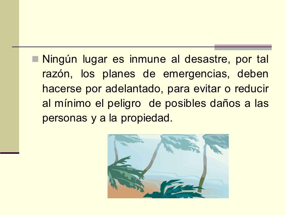 Ningún lugar es inmune al desastre, por tal razón, los planes de emergencias, deben hacerse por adelantado, para evitar o reducir al mínimo el peligro de posibles daños a las personas y a la propiedad.