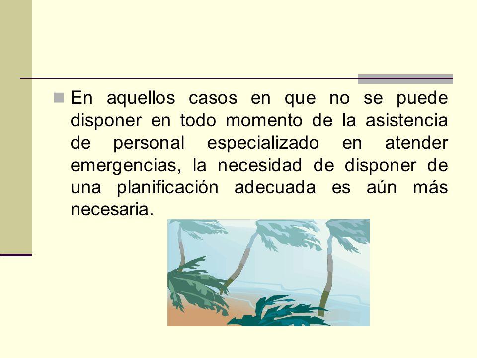 En aquellos casos en que no se puede disponer en todo momento de la asistencia de personal especializado en atender emergencias, la necesidad de disponer de una planificación adecuada es aún más necesaria.