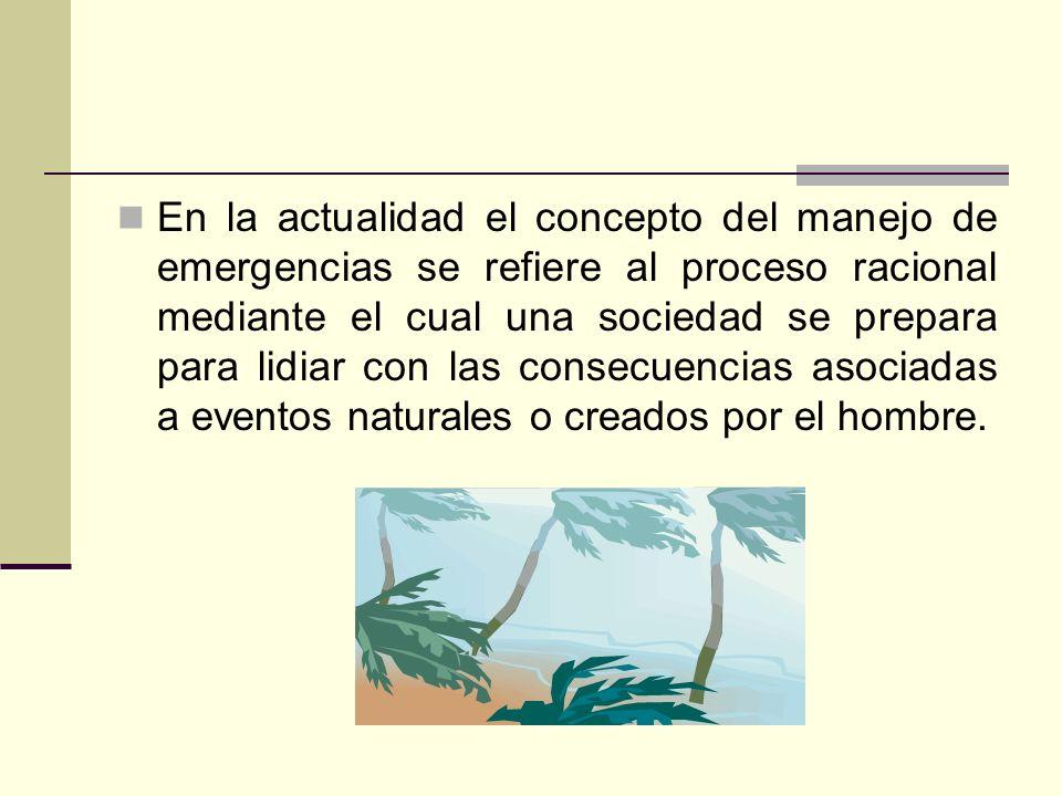En la actualidad el concepto del manejo de emergencias se refiere al proceso racional mediante el cual una sociedad se prepara para lidiar con las con