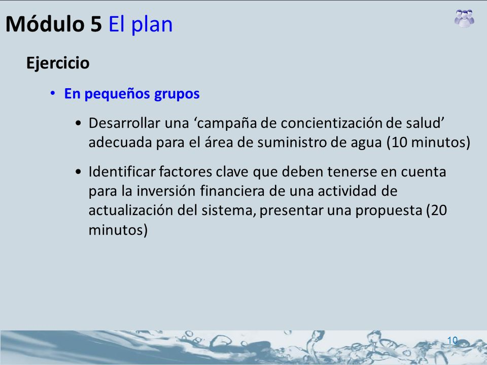 Módulo 5 El plan Ejercicio En pequeños grupos Desarrollar una campaña de concientización de salud adecuada para el área de suministro de agua (10 minu