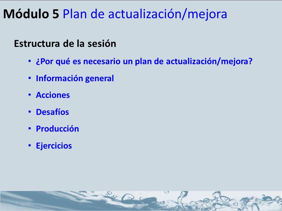 Estructura de la sesión ¿Por qué es necesario un plan de actualización/mejora? Información general Acciones Desafíos Producción Ejercicios Módulo 5 Pl