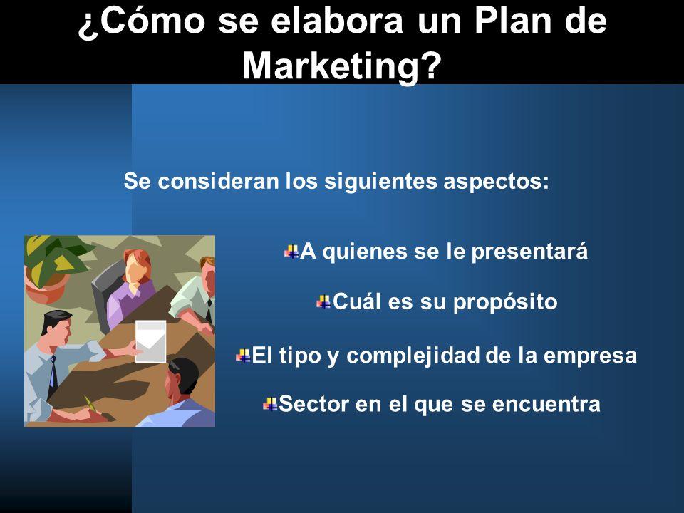 ¿Cómo se elabora un Plan de Marketing? Se consideran los siguientes aspectos: A quienes se le presentará Sector en el que se encuentra Cuál es su prop
