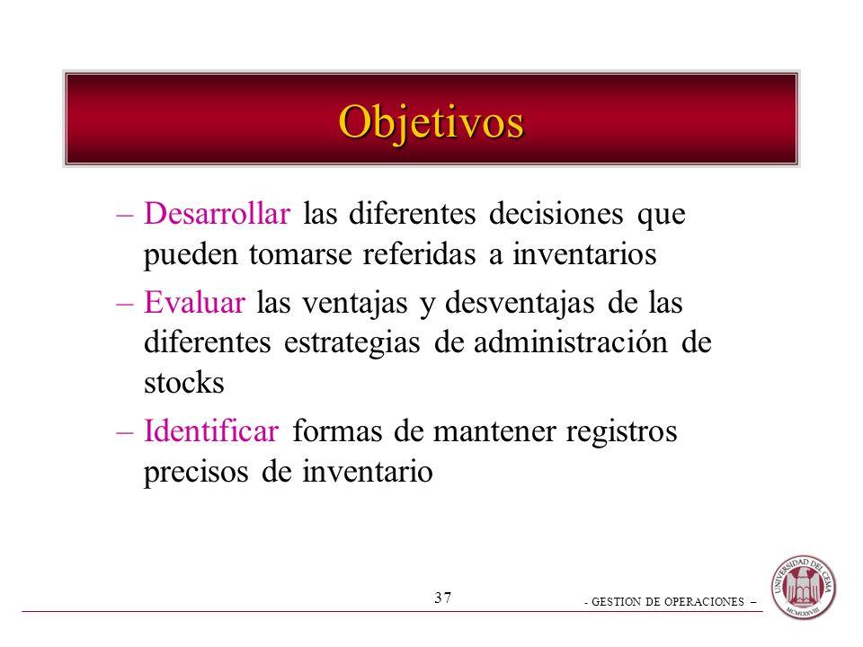 - GESTION DE OPERACIONES – 37 Objetivos –Desarrollar las diferentes decisiones que pueden tomarse referidas a inventarios –Evaluar las ventajas y desv