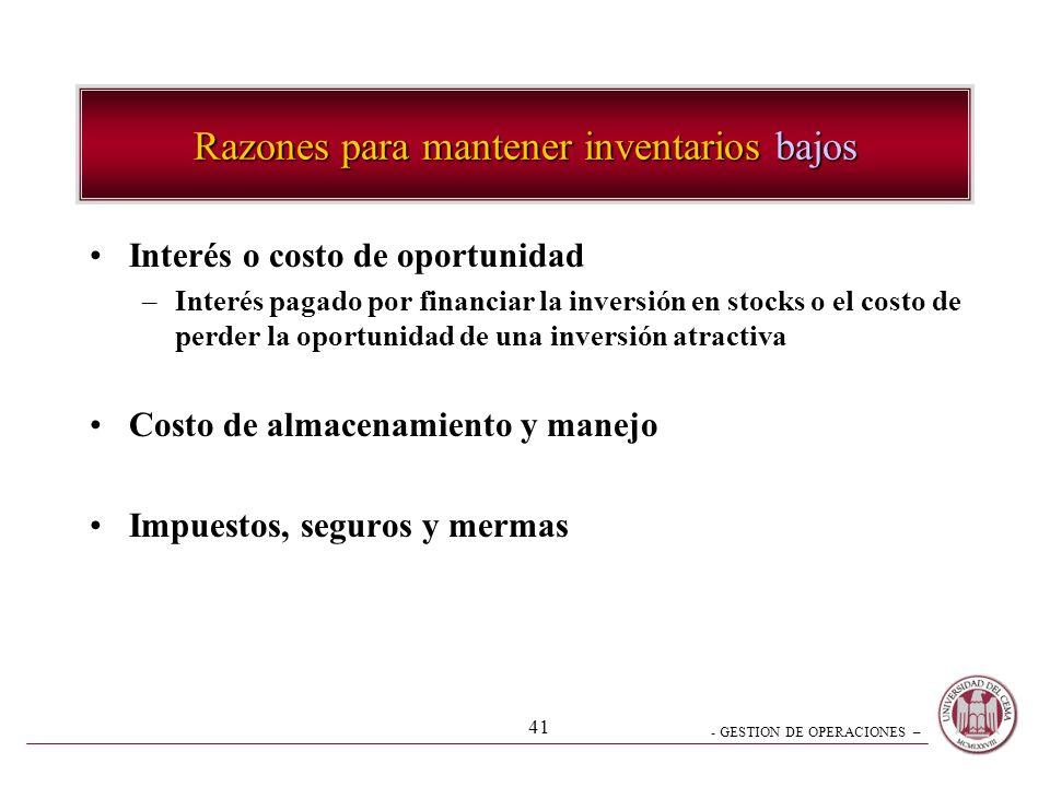 - GESTION DE OPERACIONES – 41 Razones para mantener inventarios bajos Interés o costo de oportunidad –Interés pagado por financiar la inversión en sto