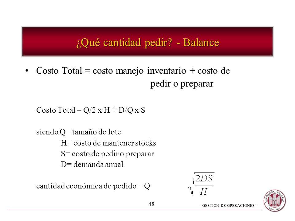 - GESTION DE OPERACIONES – 48 Costo Total = costo manejo inventario + costo de pedir o preparar Costo Total = Q/2 x H + D/Q x S siendo Q= tamaño de lo