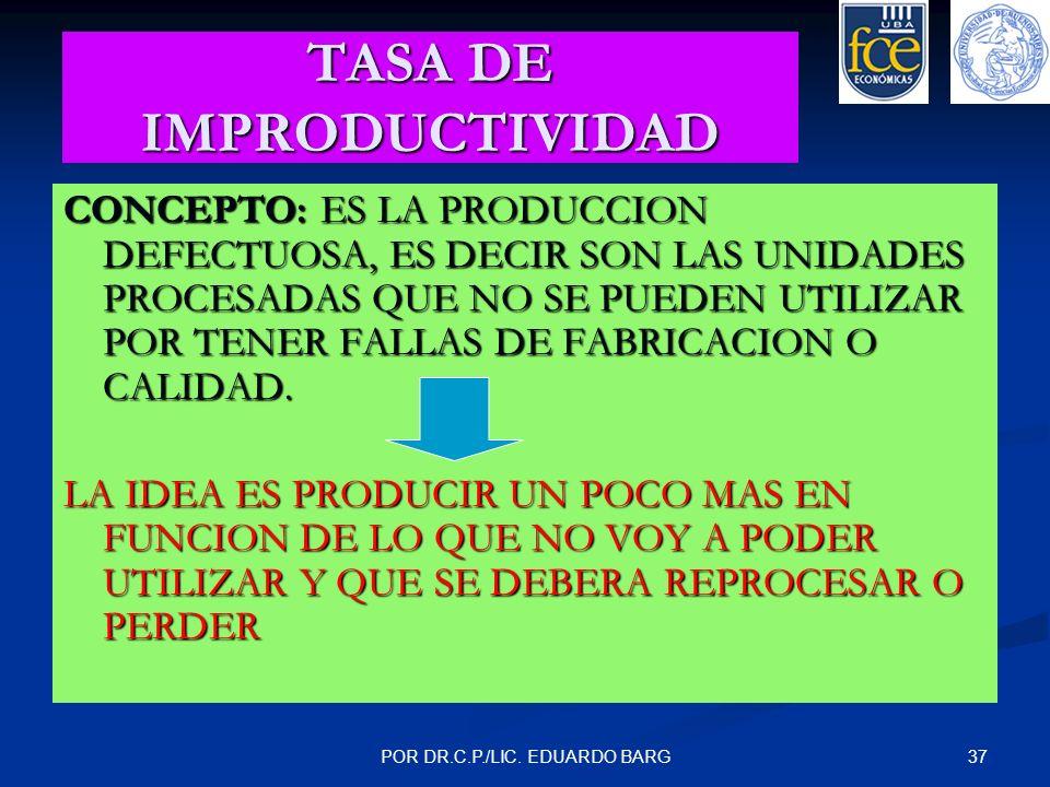 37POR DR.C.P./LIC. EDUARDO BARG TASA DE IMPRODUCTIVIDAD CONCEPTO: ES LA PRODUCCION DEFECTUOSA, ES DECIR SON LAS UNIDADES PROCESADAS QUE NO SE PUEDEN U