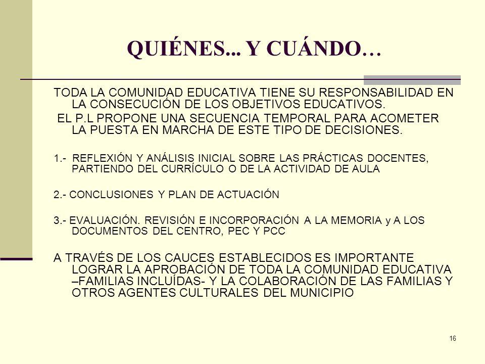16 QUIÉNES... Y CUÁNDO... TODA LA COMUNIDAD EDUCATIVA TIENE SU RESPONSABILIDAD EN LA CONSECUCIÓN DE LOS OBJETIVOS EDUCATIVOS. EL P.L PROPONE UNA SECUE